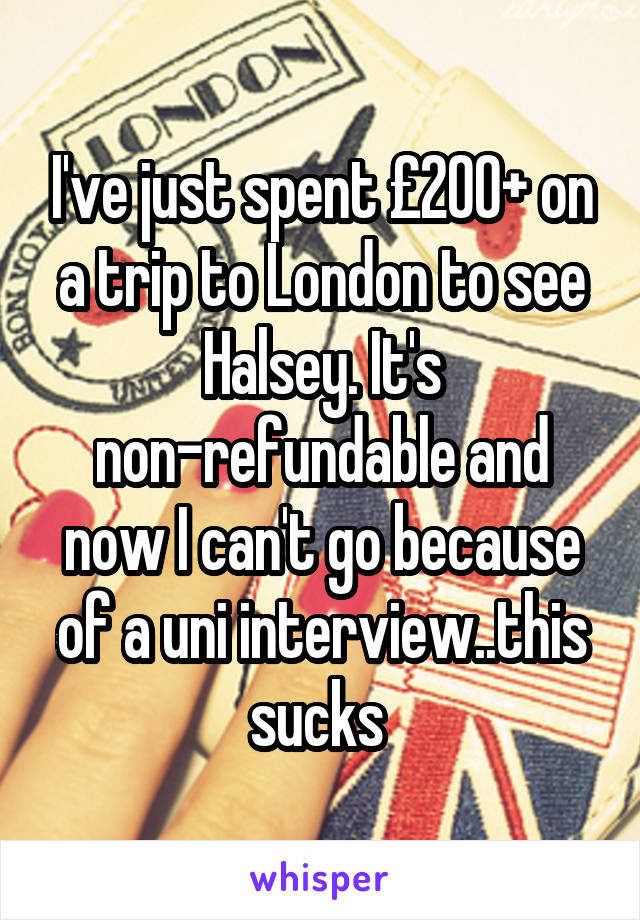 I've just spent £200+ on a trip to London to see Halsey. It's non-refundable and now I can't go because of a uni interview..this sucks