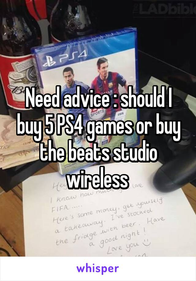 Need advice : should I buy 5 PS4 games or buy the beats studio wireless