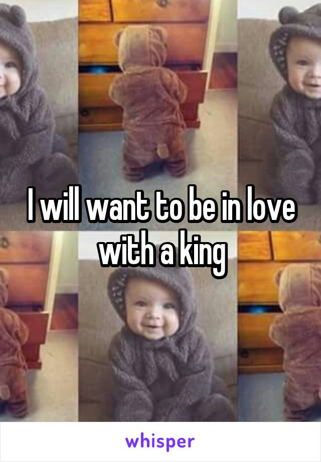 I will want to be in love with a king