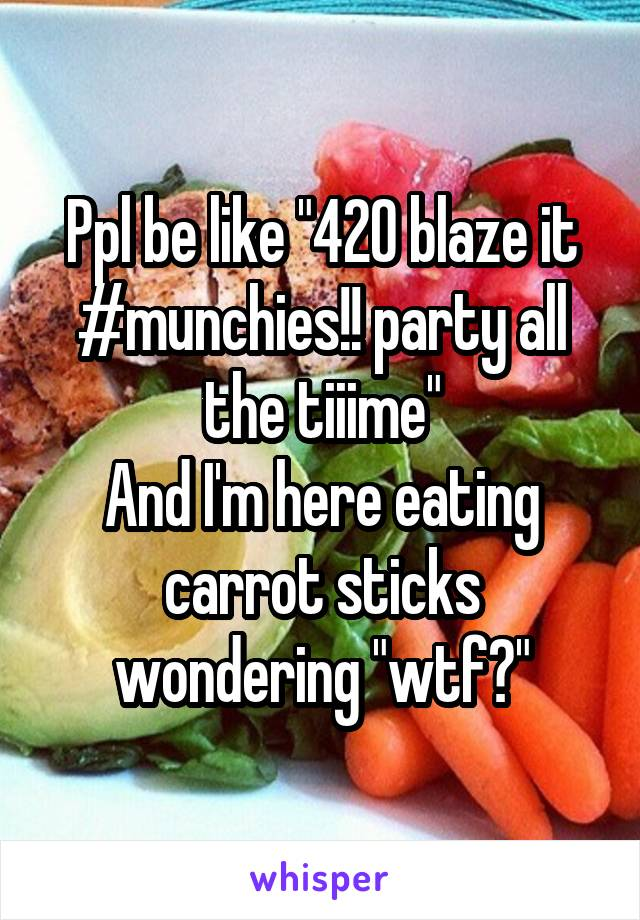 "Ppl be like ""420 blaze it #munchies!! party all the tiiime"" And I'm here eating carrot sticks wondering ""wtf?"""