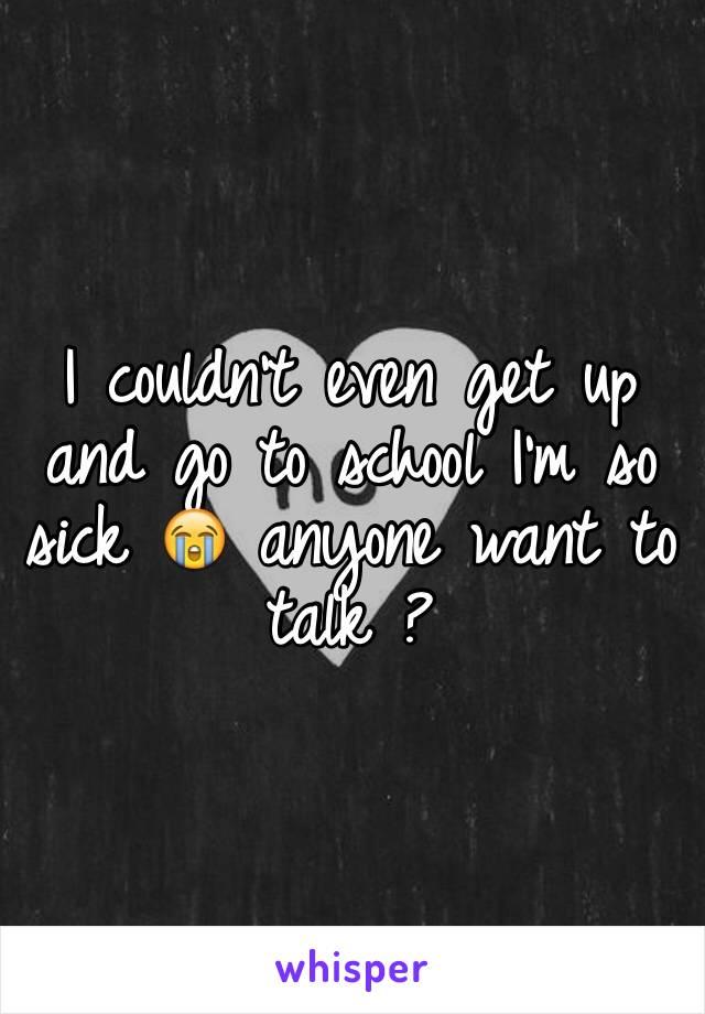 I couldn't even get up and go to school I'm so sick 😭 anyone want to talk ?