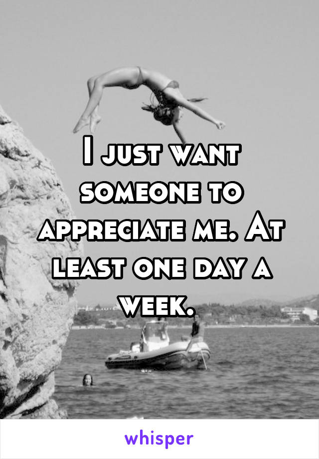 I just want someone to appreciate me. At least one day a week.
