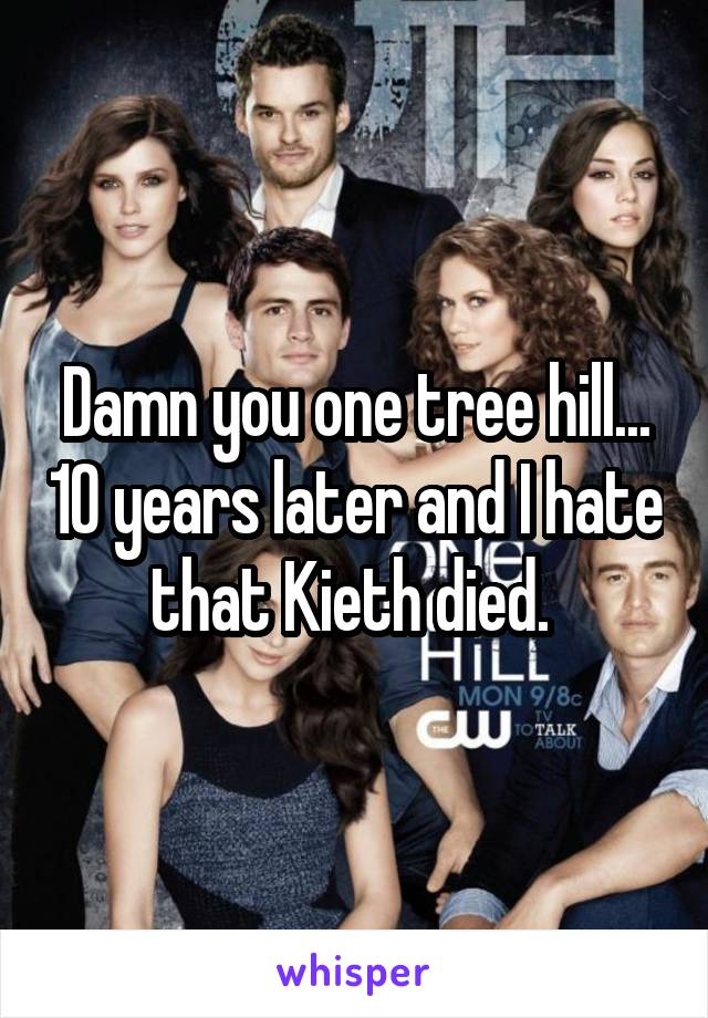 Damn you one tree hill... 10 years later and I hate that Kieth died.