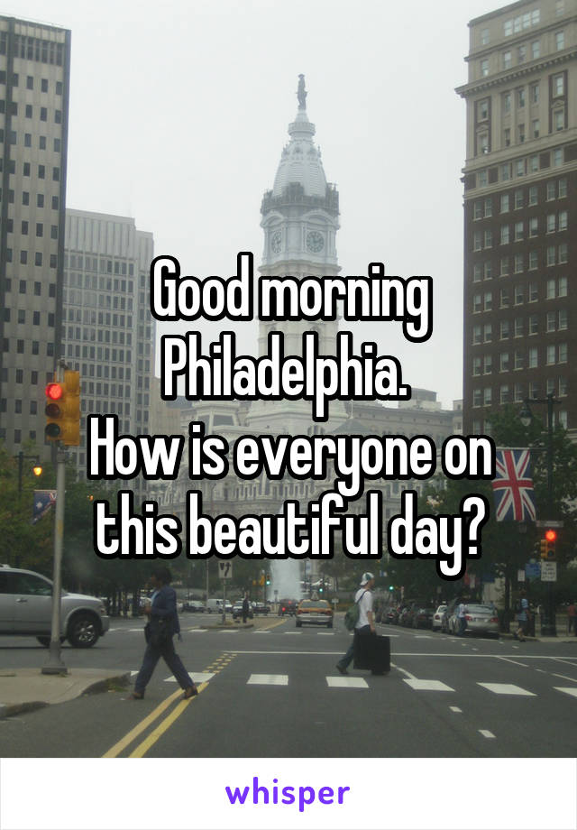 Good morning Philadelphia.  How is everyone on this beautiful day?