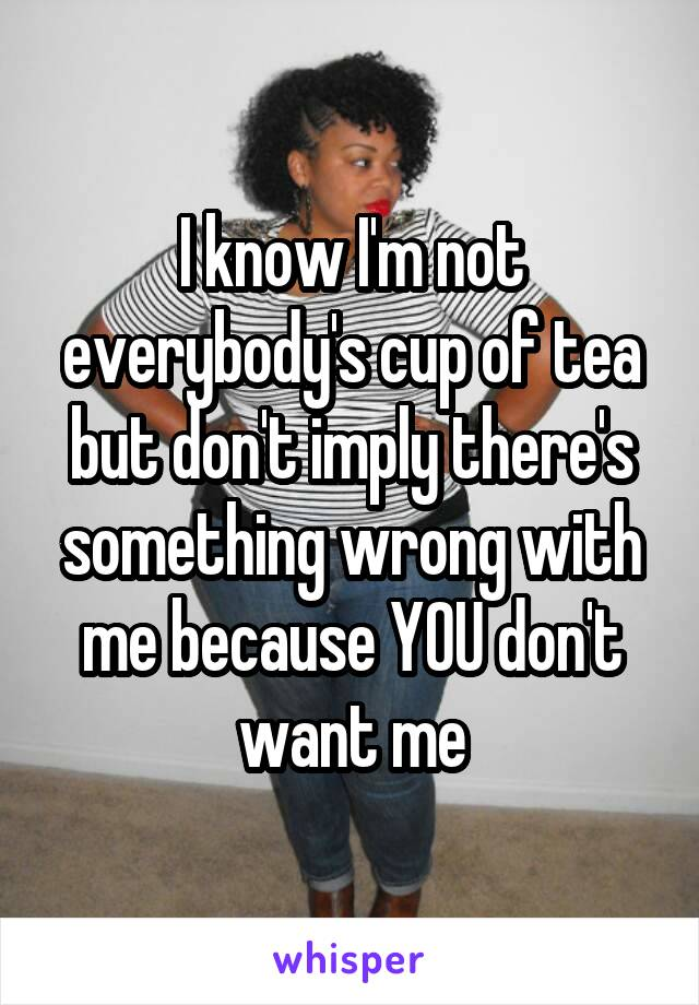 I know I'm not everybody's cup of tea but don't imply there's something wrong with me because YOU don't want me