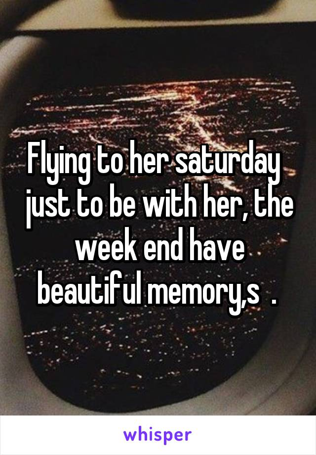 Flying to her saturday   just to be with her, the week end have beautiful memory,s  .