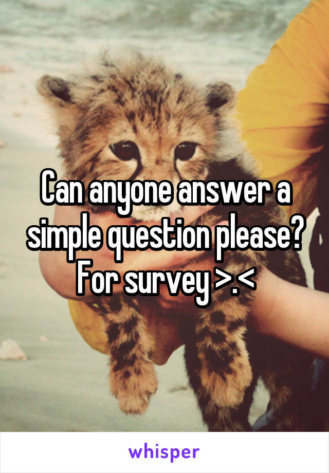 Can anyone answer a simple question please? For survey >.<