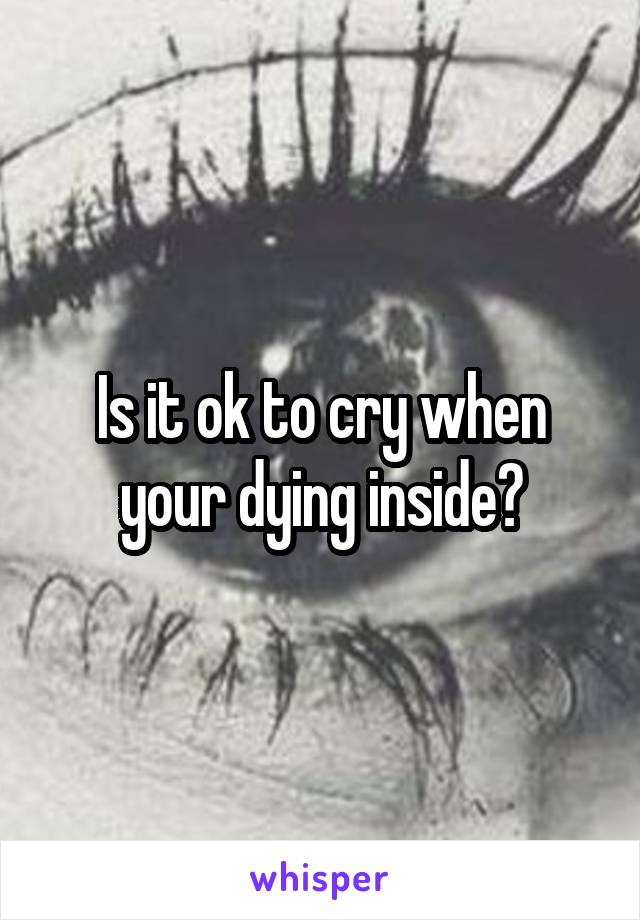 Is it ok to cry when your dying inside?