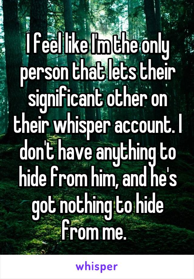 I feel like I'm the only person that lets their significant other on their whisper account. I don't have anything to hide from him, and he's got nothing to hide from me.