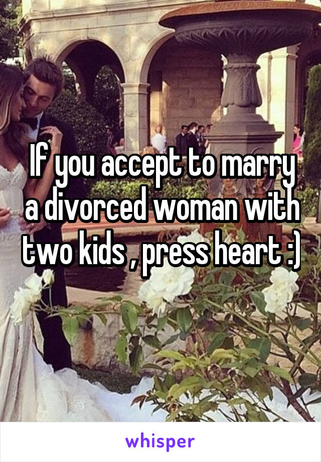 If you accept to marry a divorced woman with two kids , press heart :)