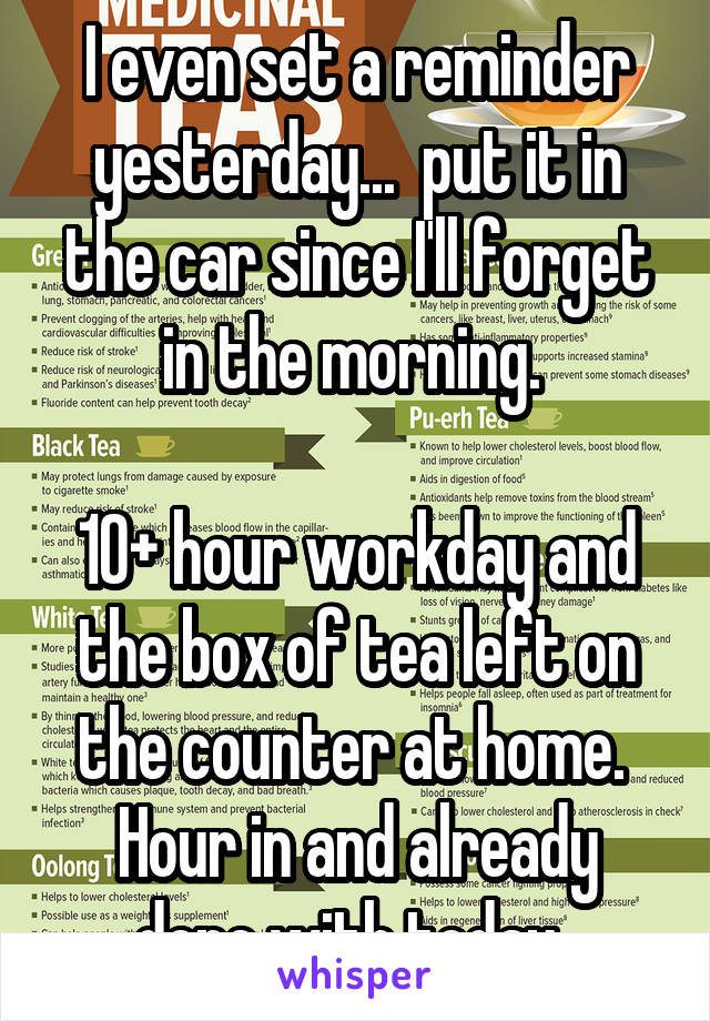 I even set a reminder yesterday...  put it in the car since I'll forget in the morning.   10+ hour workday and the box of tea left on the counter at home.  Hour in and already done with today.