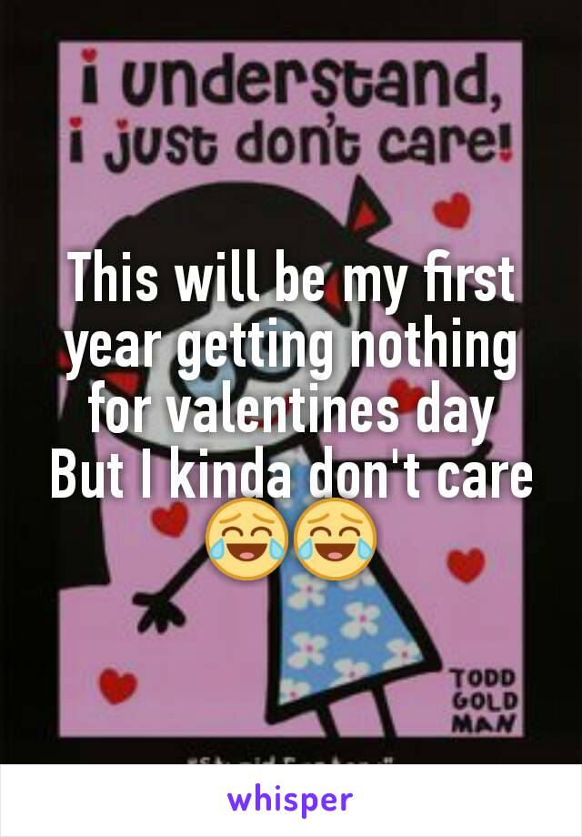 This will be my first year getting nothing for valentines day But I kinda don't care😂😂