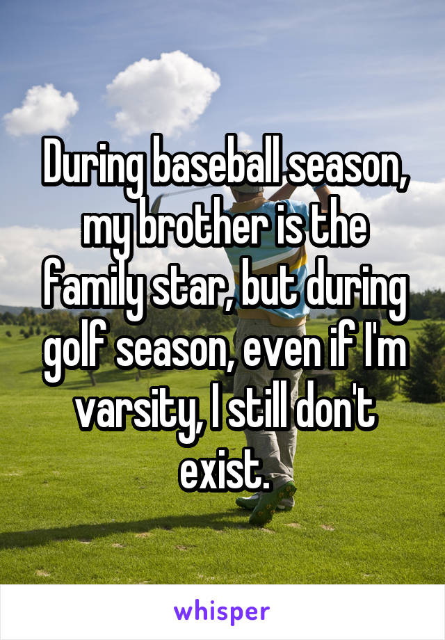 During baseball season, my brother is the family star, but during golf season, even if I'm varsity, I still don't exist.