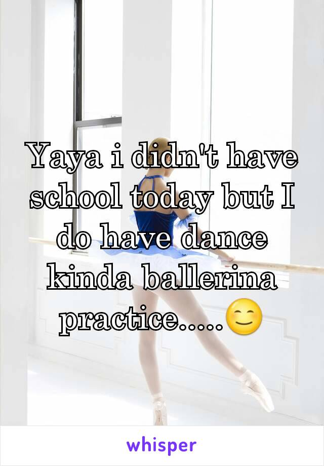 Yaya i didn't have school today but I do have dance kinda ballerina practice.....😊