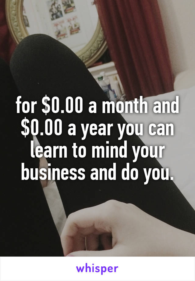 for $0.00 a month and $0.00 a year you can learn to mind your business and do you.