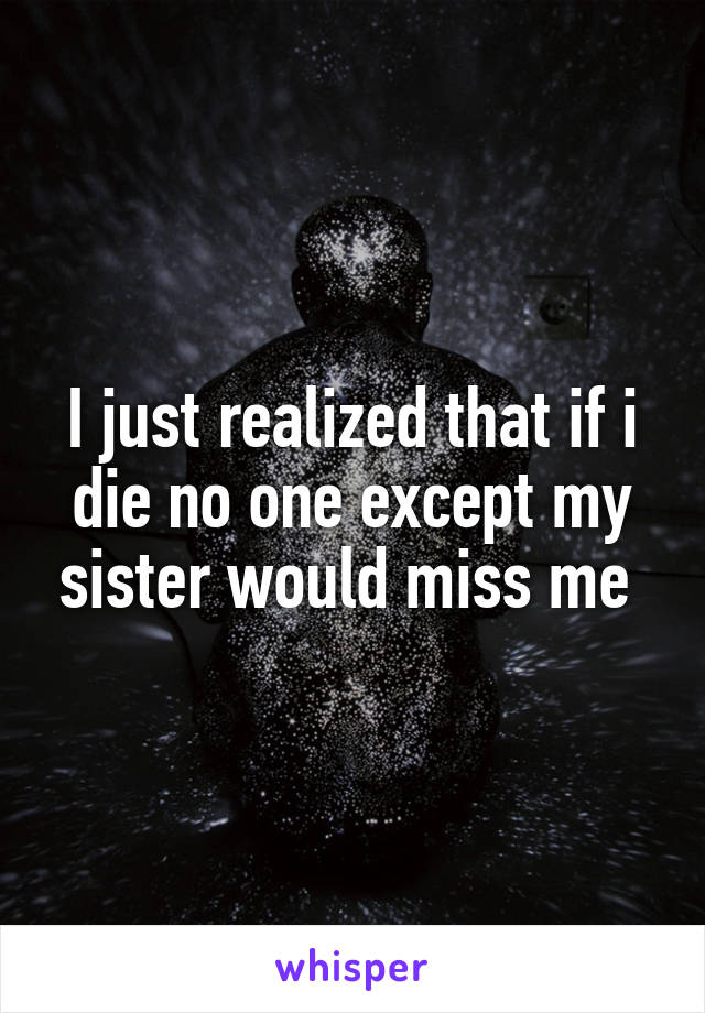 I just realized that if i die no one except my sister would miss me