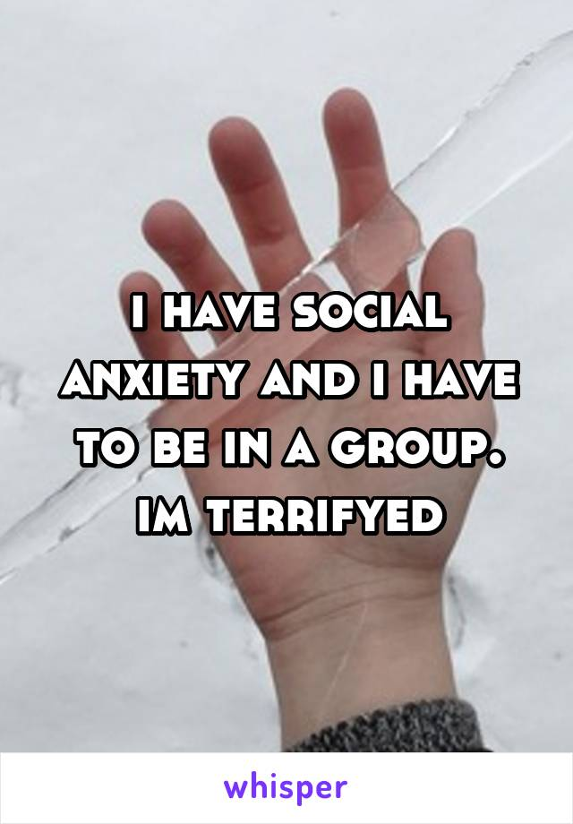 i have social anxiety and i have to be in a group. im terrifyed
