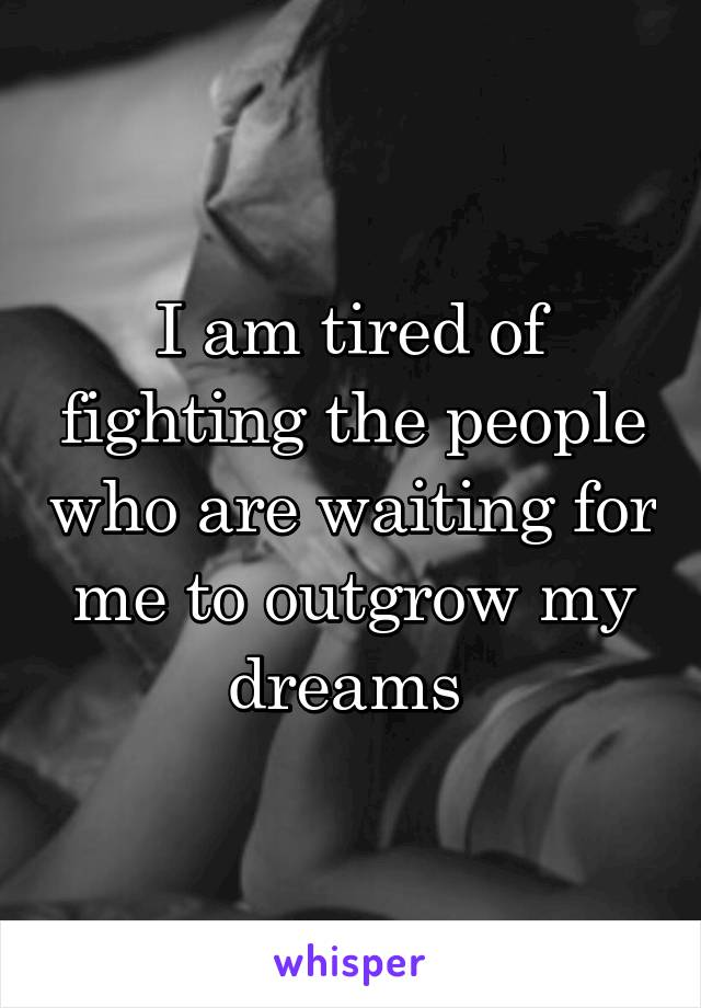 I am tired of fighting the people who are waiting for me to outgrow my dreams
