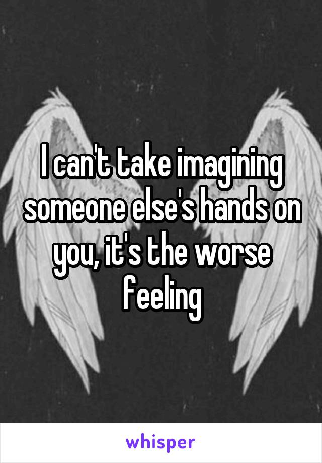I can't take imagining someone else's hands on you, it's the worse feeling