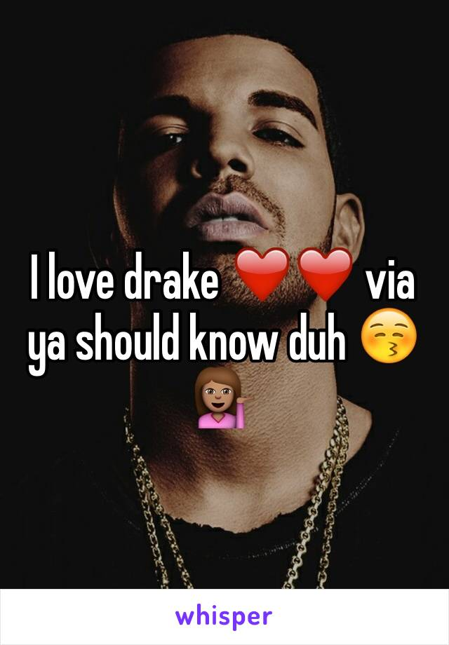 I love drake ❤️❤️ via ya should know duh 😚💁🏽