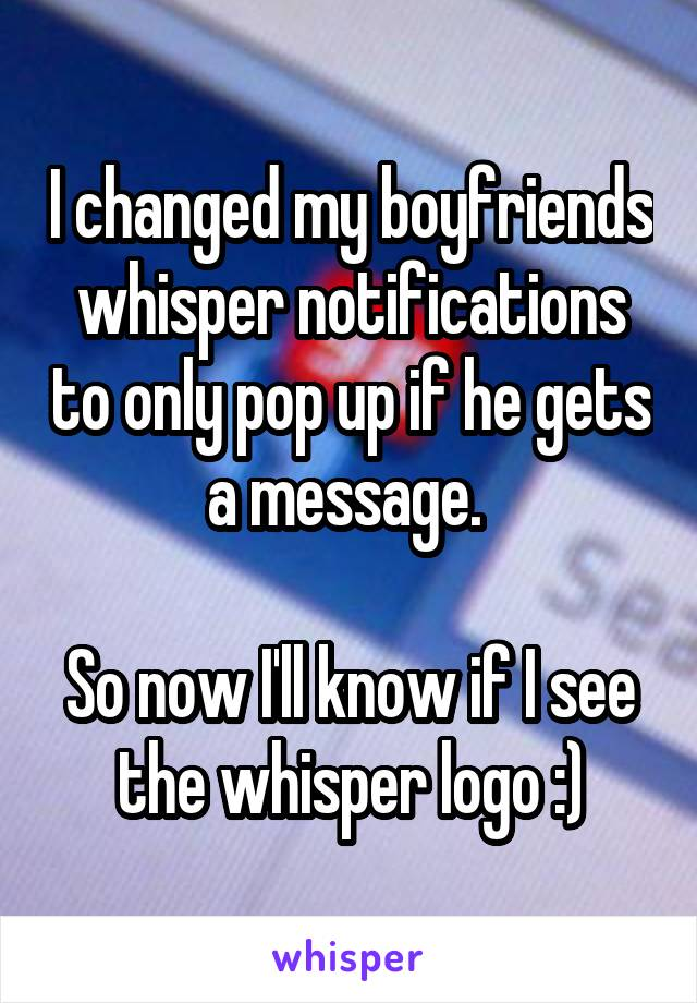 I changed my boyfriends whisper notifications to only pop up if he gets a message.   So now I'll know if I see the whisper logo :)