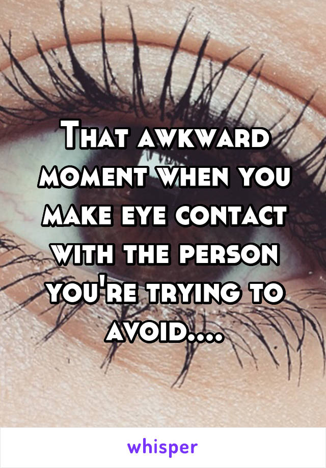That awkward moment when you make eye contact with the person you're trying to avoid....