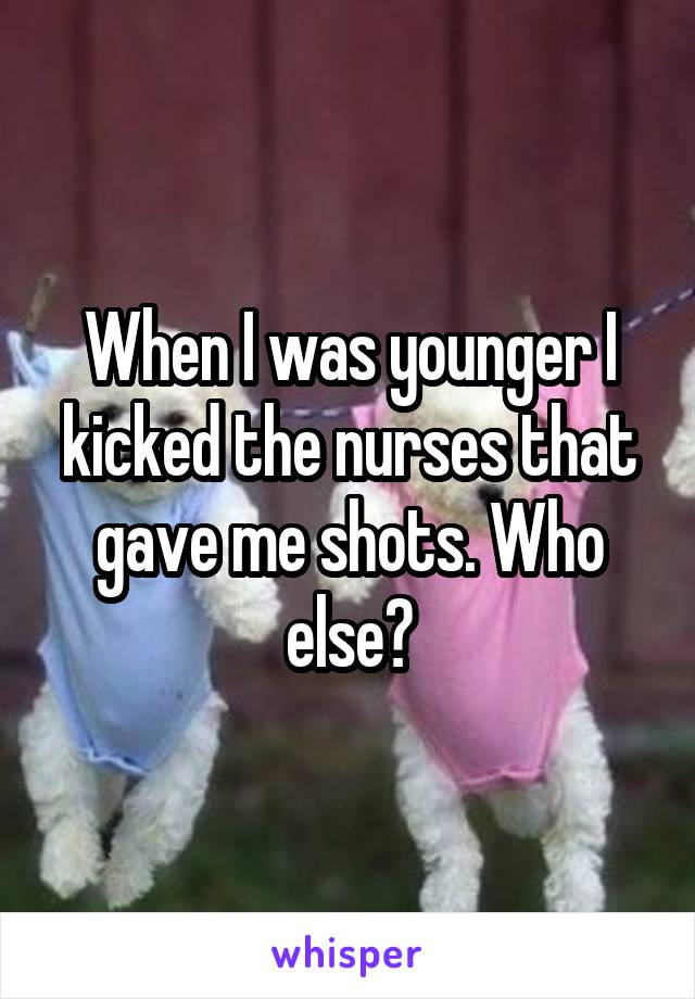 When I was younger I kicked the nurses that gave me shots. Who else?