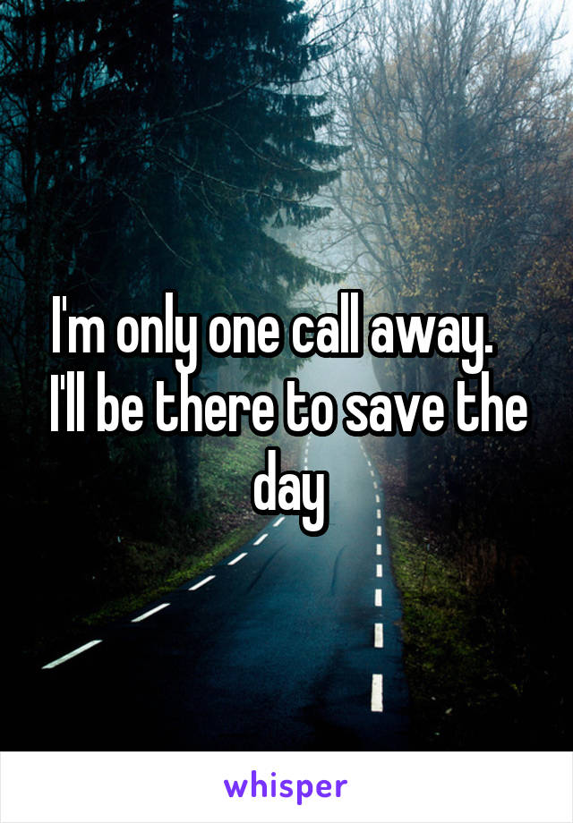 I'm only one call away.    I'll be there to save the day
