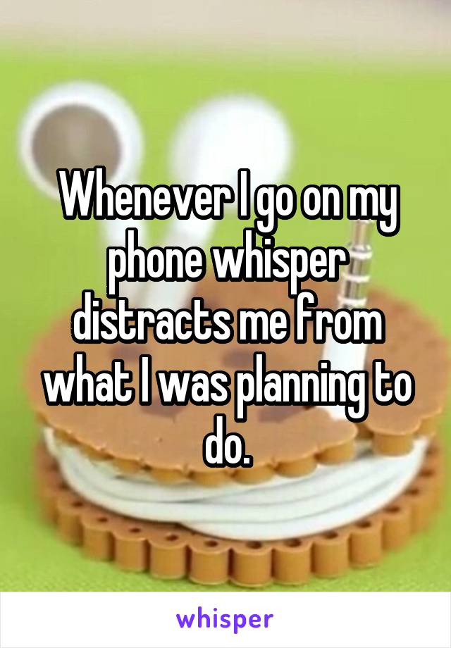 Whenever I go on my phone whisper distracts me from what I was planning to do.