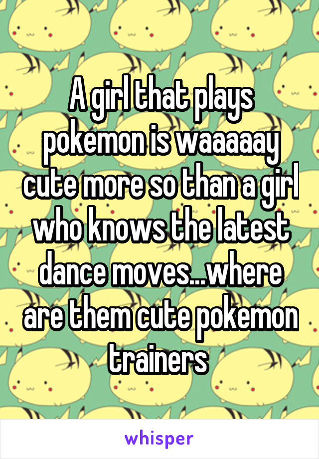 A girl that plays pokemon is waaaaay cute more so than a girl who knows the latest dance moves...where are them cute pokemon trainers