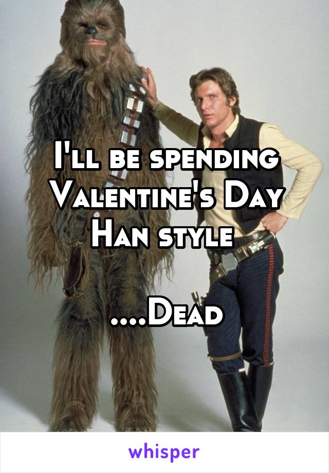 I'll be spending Valentine's Day Han style   ....Dead