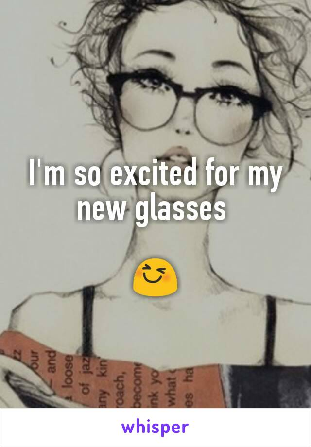 I'm so excited for my new glasses   😆