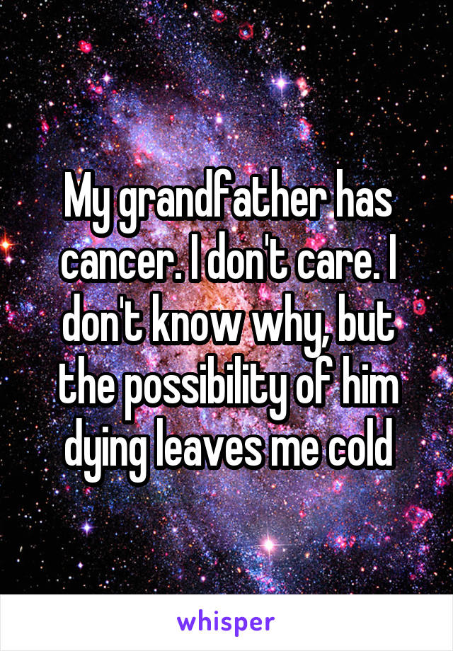 My grandfather has cancer. I don't care. I don't know why, but the possibility of him dying leaves me cold