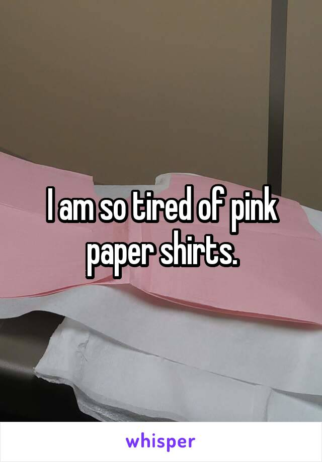I am so tired of pink paper shirts.