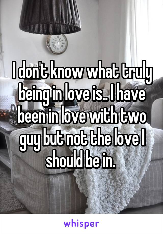 I don't know what truly being in love is.. I have been in love with two guy but not the love I should be in.
