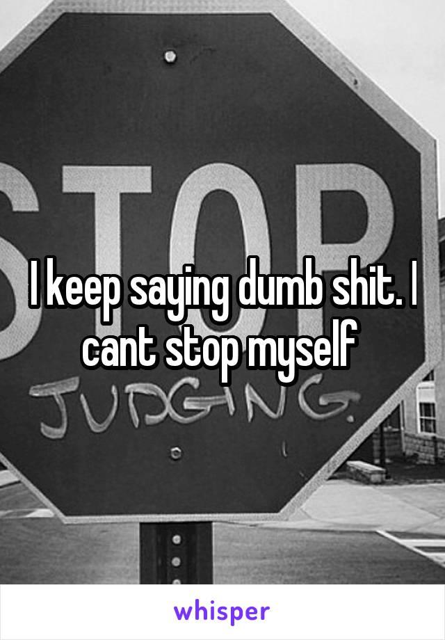 I keep saying dumb shit. I cant stop myself