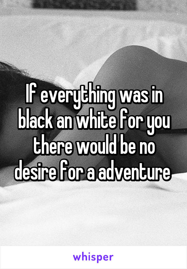 If everything was in black an white for you there would be no desire for a adventure