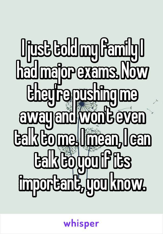 I just told my family I had major exams. Now they're pushing me away and won't even talk to me. I mean, I can talk to you if its important, you know.