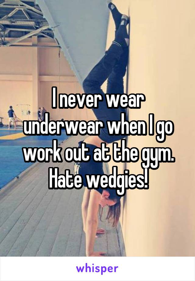 I never wear underwear when I go work out at the gym. Hate wedgies!