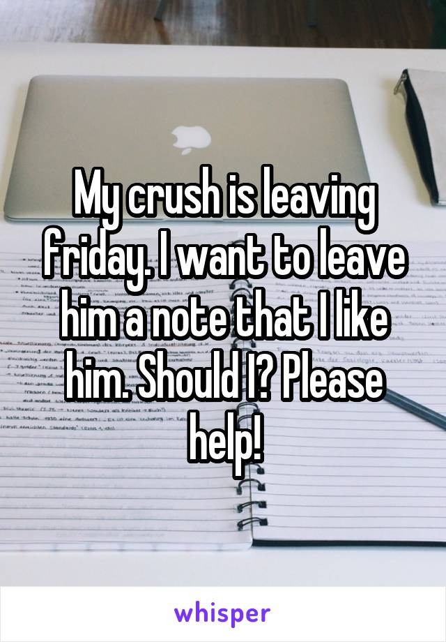 My crush is leaving friday. I want to leave him a note that I like him. Should I? Please help!