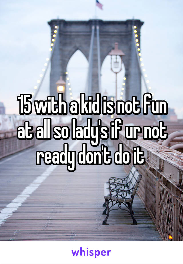15 with a kid is not fun at all so lady's if ur not ready don't do it