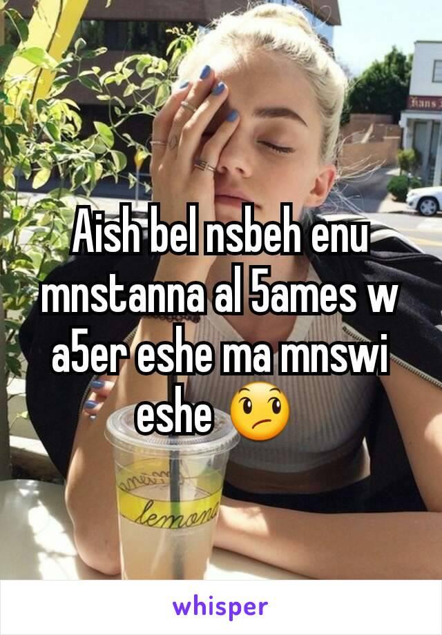 Aish bel nsbeh enu mnstanna al 5ames w a5er eshe ma mnswi eshe 😞