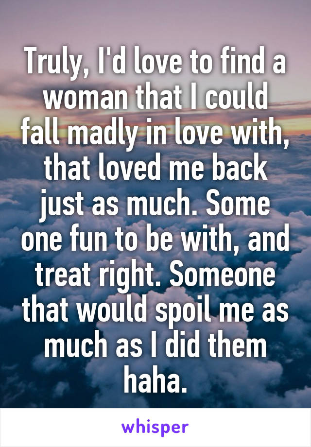 Truly, I'd love to find a woman that I could fall madly in love with, that loved me back just as much. Some one fun to be with, and treat right. Someone that would spoil me as much as I did them haha.