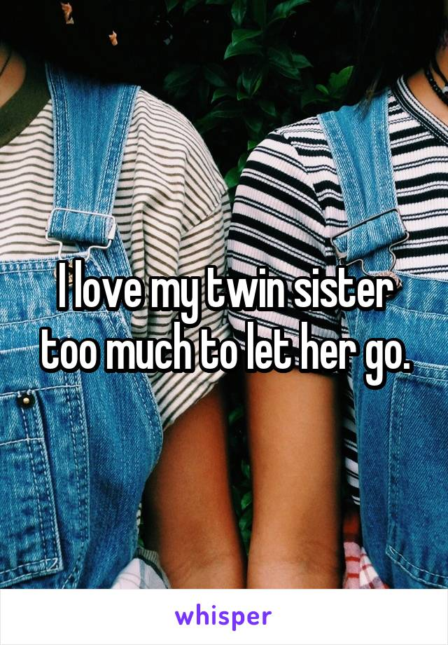 I love my twin sister too much to let her go.