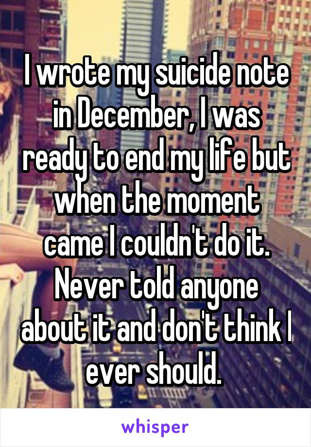 I wrote my suicide note in December, I was ready to end my life but when the moment came I couldn't do it. Never told anyone about it and don't think I ever should.