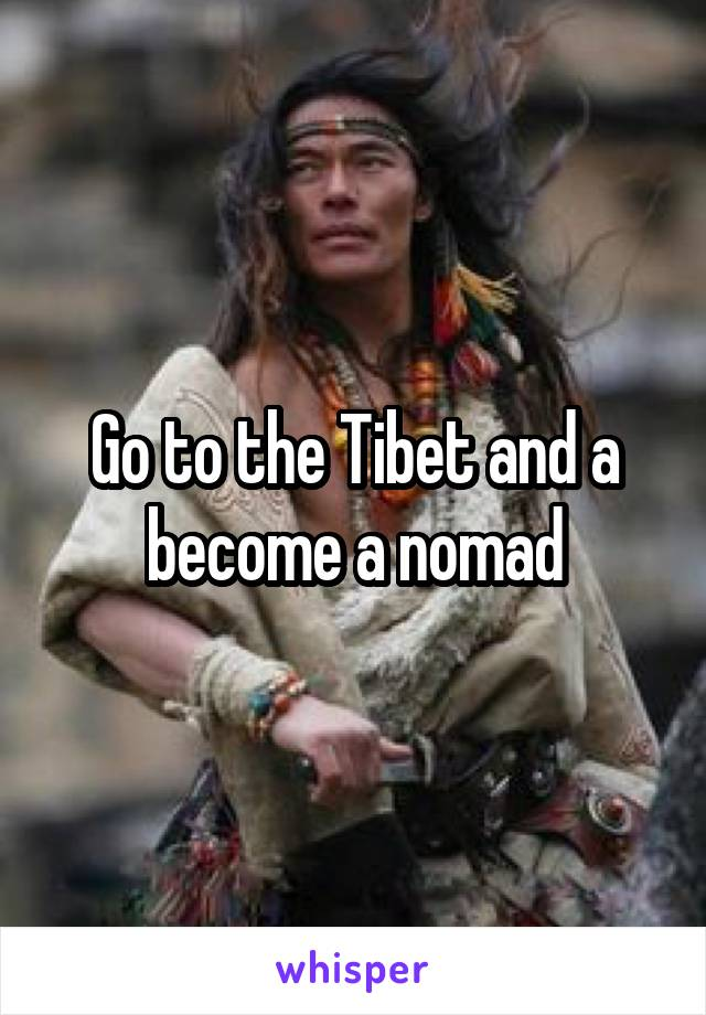 Go to the Tibet and a become a nomad