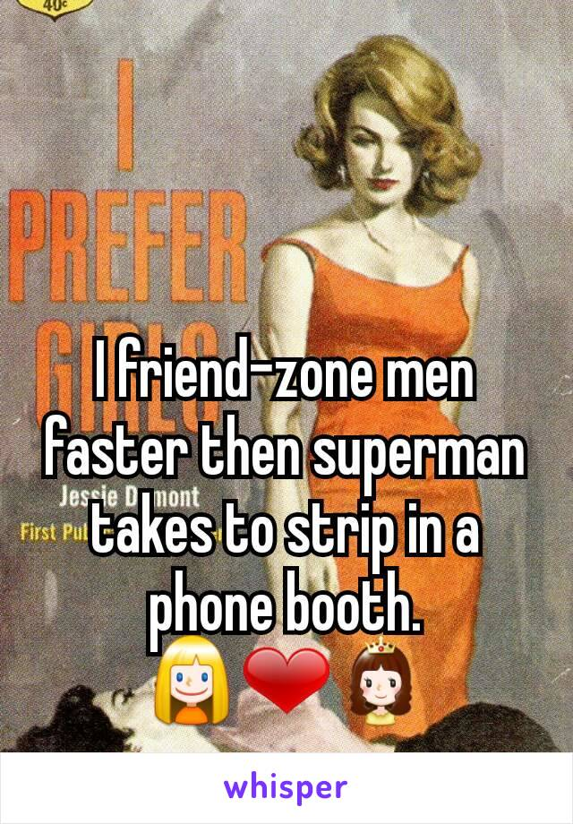 I friend-zone men faster then superman takes to strip in a phone booth. 👱❤👸