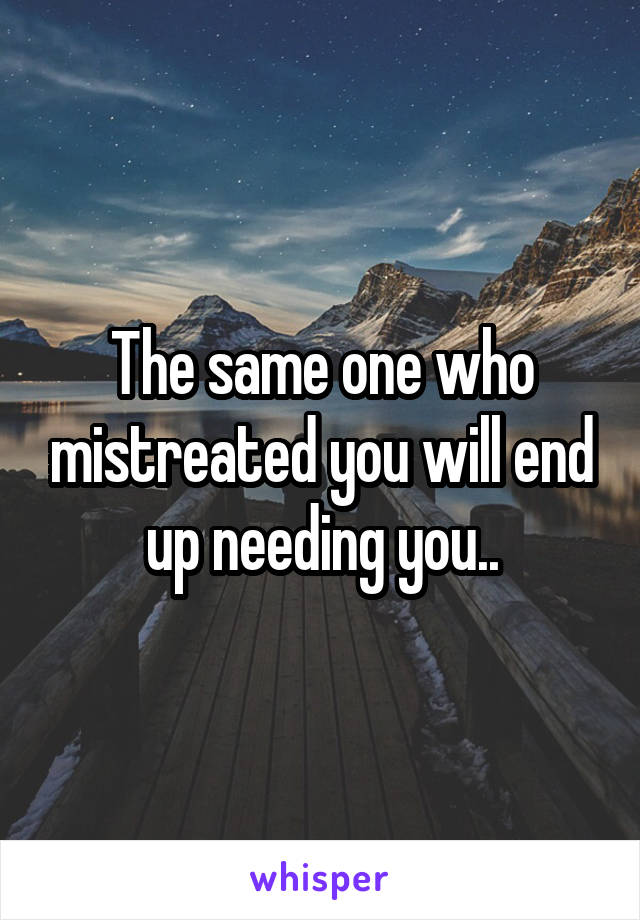The same one who mistreated you will end up needing you..
