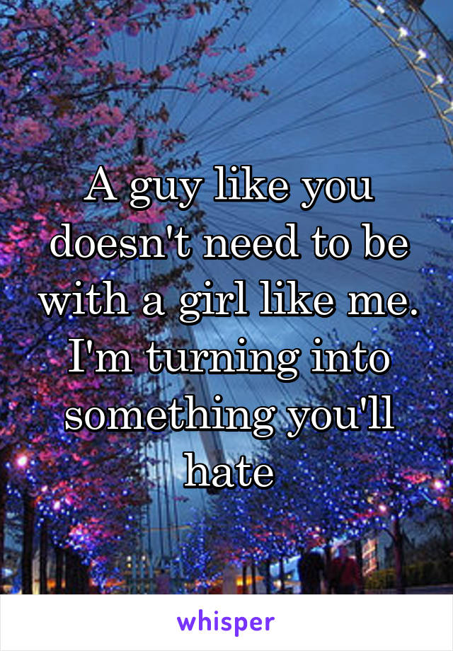 A guy like you doesn't need to be with a girl like me. I'm turning into something you'll hate