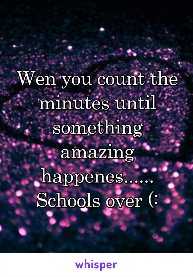 Wen you count the minutes until something amazing happenes...... Schools over (: